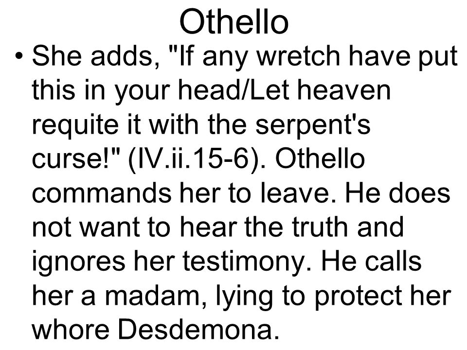 Othello She adds, If any wretch have put this in your head/Let heaven requite it with the serpent s curse! (IV.ii.15-6).