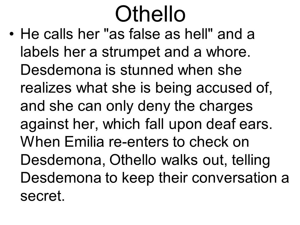 Othello He calls her as false as hell and a labels her a strumpet and a whore.