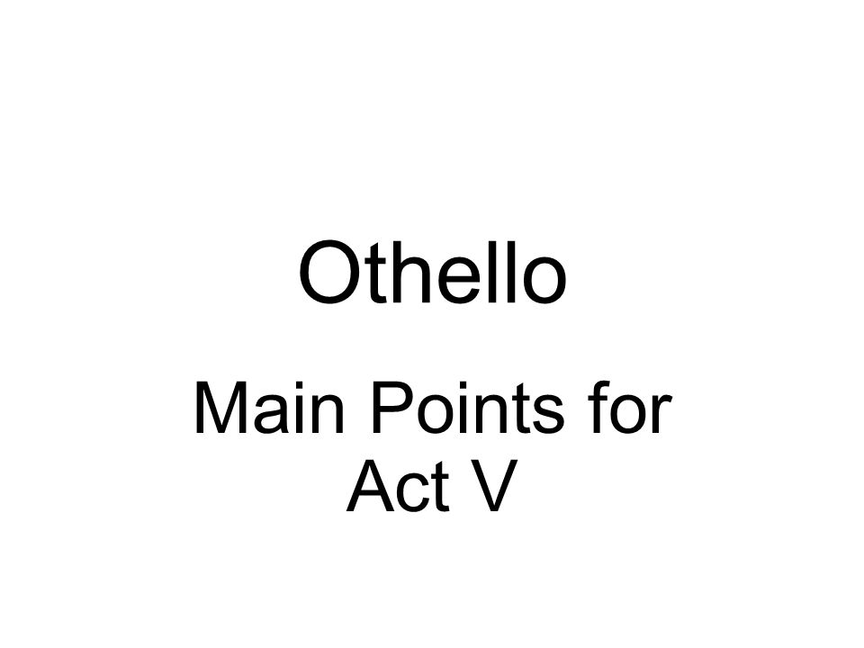 Othello Main Points for Act V