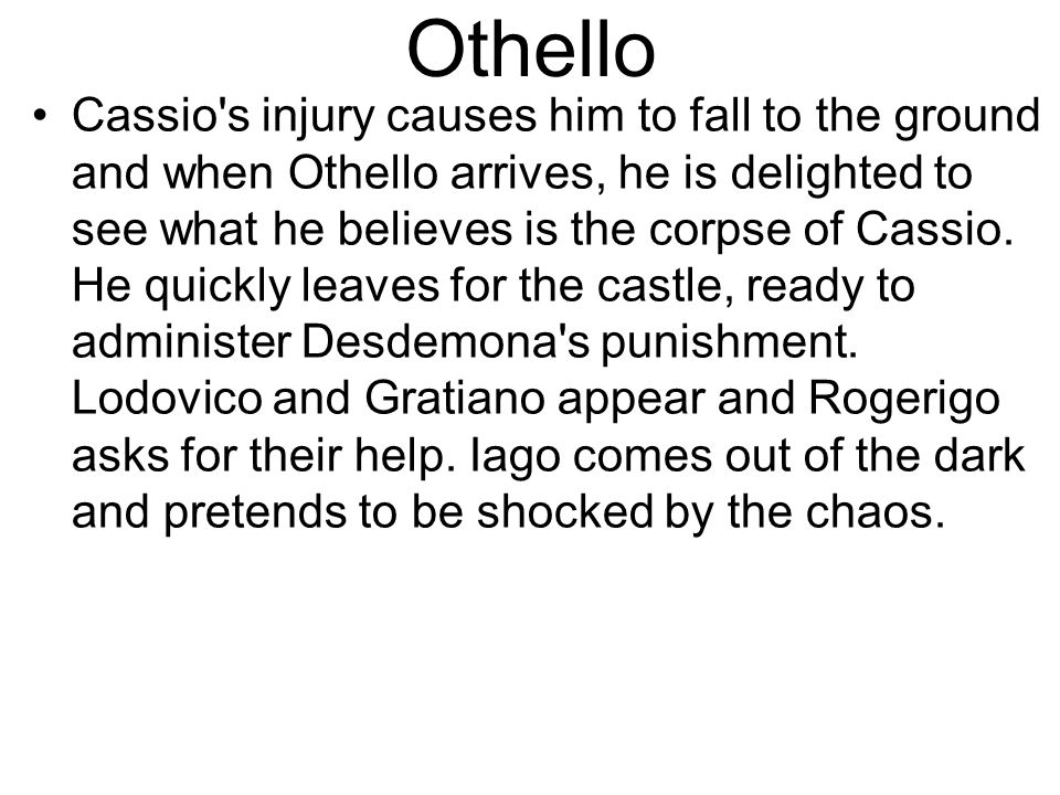 Othello Cassio s injury causes him to fall to the ground and when Othello arrives, he is delighted to see what he believes is the corpse of Cassio.
