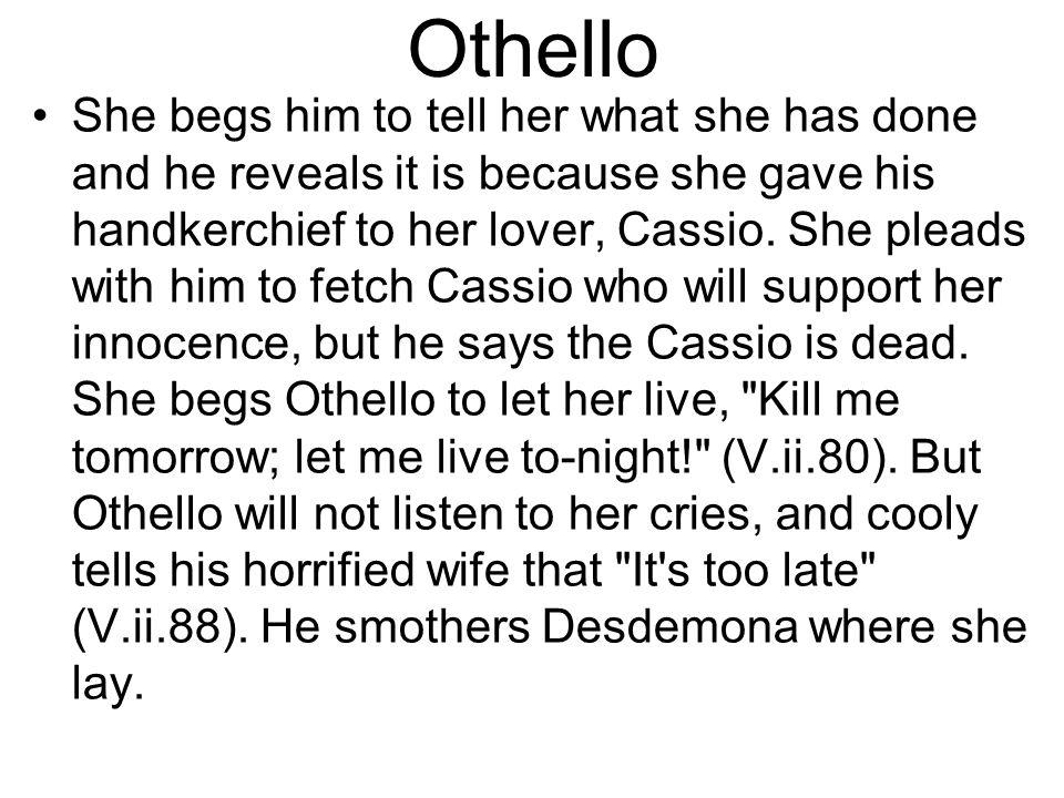 Othello She begs him to tell her what she has done and he reveals it is because she gave his handkerchief to her lover, Cassio.
