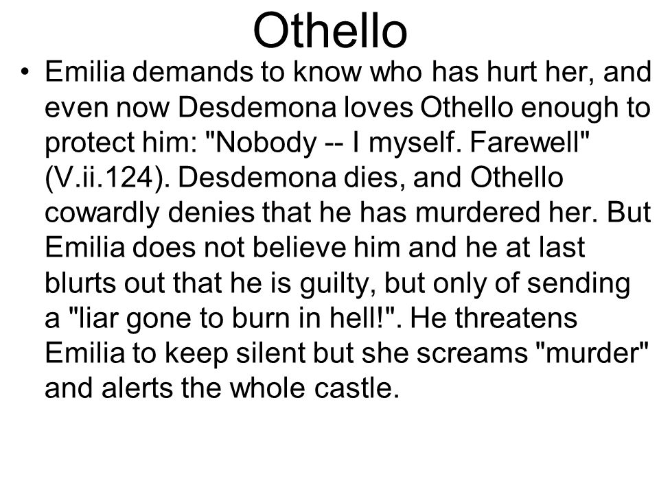 Othello Emilia demands to know who has hurt her, and even now Desdemona loves Othello enough to protect him: Nobody -- I myself.