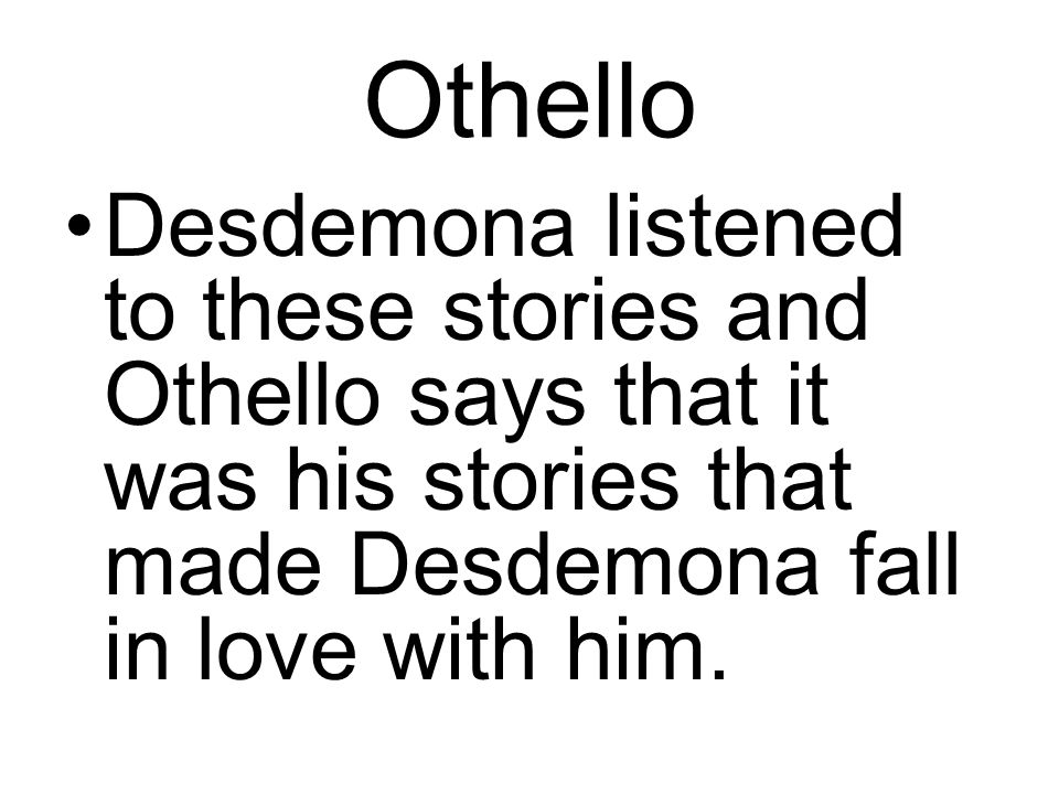 Othello Desdemona listened to these stories and Othello says that it was his stories that made Desdemona fall in love with him.