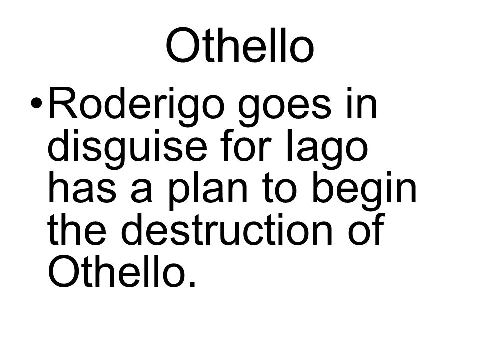 Othello Roderigo goes in disguise for Iago has a plan to begin the destruction of Othello.