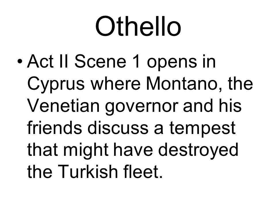 Othello Act II Scene 1 opens in Cyprus where Montano, the Venetian governor and his friends discuss a tempest that might have destroyed the Turkish fleet.
