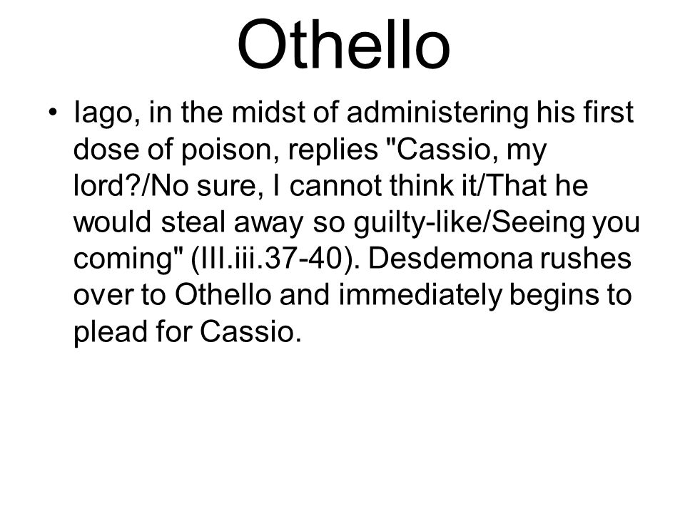 Othello Iago, in the midst of administering his first dose of poison, replies Cassio, my lord?/No sure, I cannot think it/That he would steal away so guilty-like/Seeing you coming (III.iii.37-40).