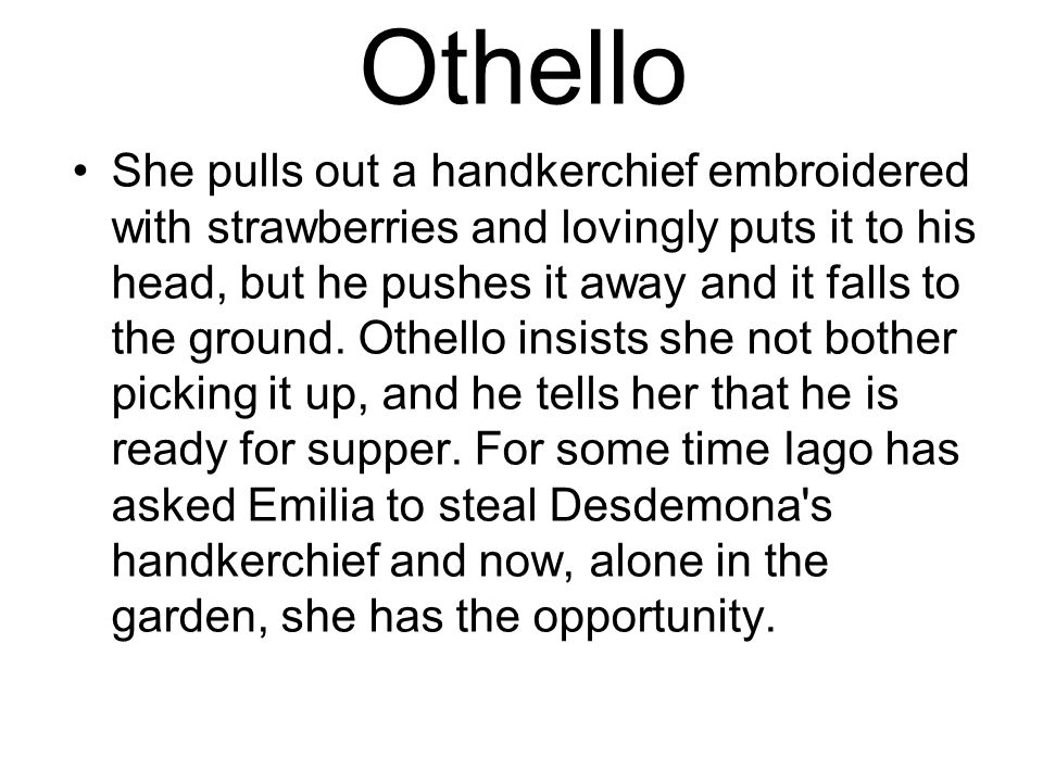Othello She pulls out a handkerchief embroidered with strawberries and lovingly puts it to his head, but he pushes it away and it falls to the ground.