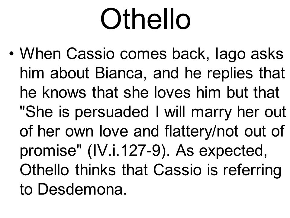 Othello When Cassio comes back, Iago asks him about Bianca, and he replies that he knows that she loves him but that She is persuaded I will marry her out of her own love and flattery/not out of promise (IV.i.127-9).