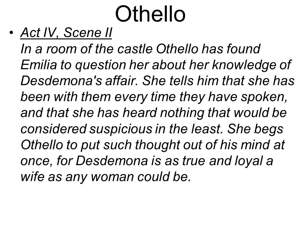 Othello Act IV, Scene II In a room of the castle Othello has found Emilia to question her about her knowledge of Desdemona s affair.