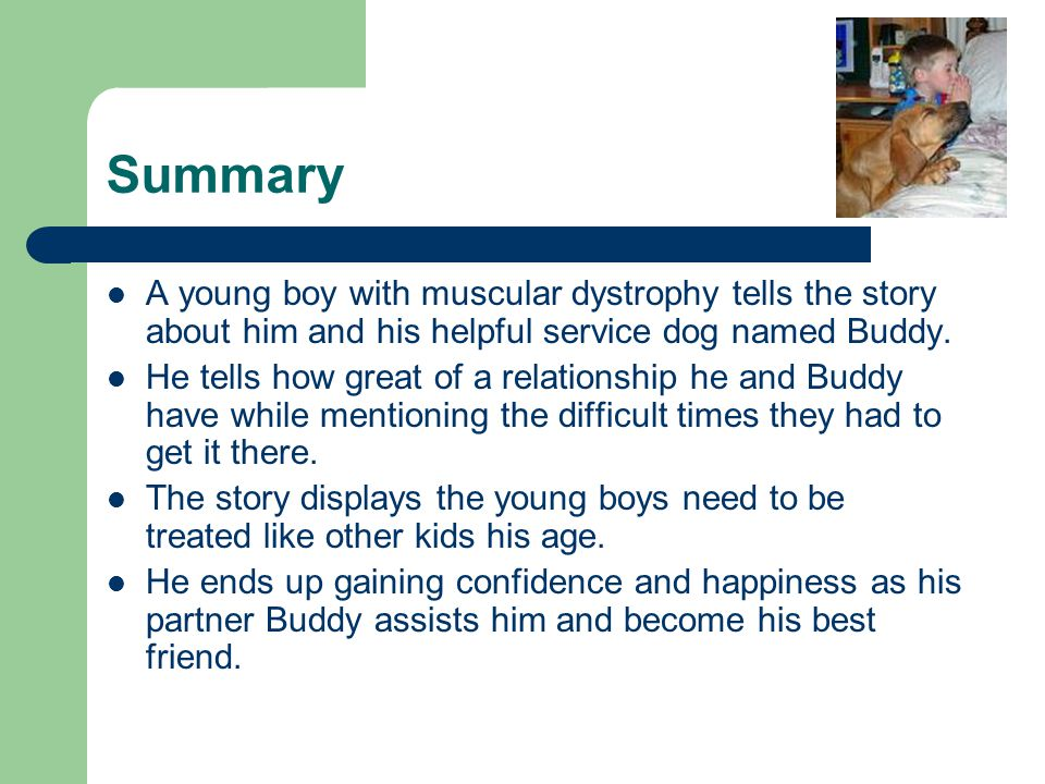 Summary A young boy with muscular dystrophy tells the story about him and his helpful service dog named Buddy. He tells how great of a relationship he
