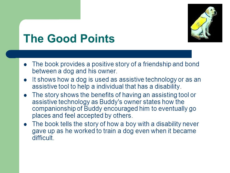 The Good Points The book provides a positive story of a friendship and bond between a dog and his owner. It shows how a dog is used as assistive techn
