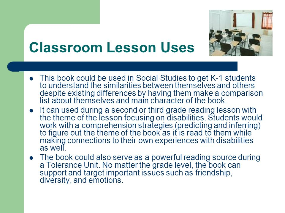 Classroom Lesson Uses This book could be used in Social Studies to get K-1 students to understand the similarities between themselves and others despi