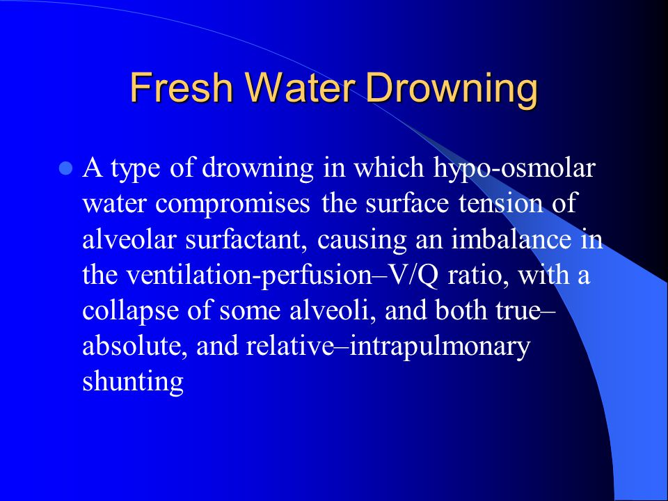 Fresh Water Drowning A type of drowning in which hypo-osmolar water compromises the surface tension of alveolar surfactant, causing an imbalance in th