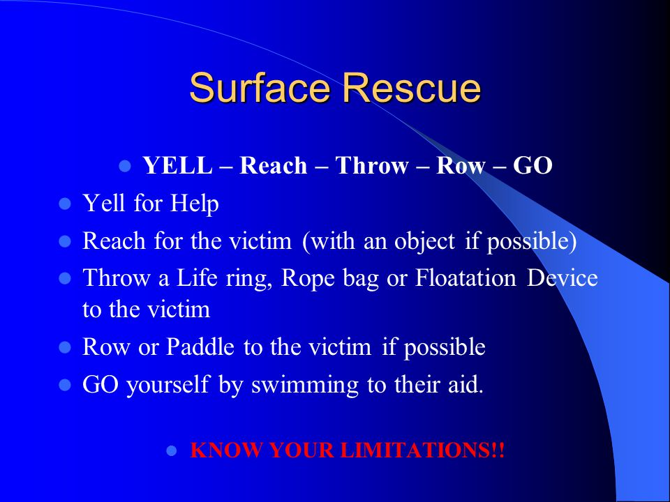 Surface Rescue YELL – Reach – Throw – Row – GO Yell for Help Reach for the victim (with an object if possible) Throw a Life ring, Rope bag or Floatati