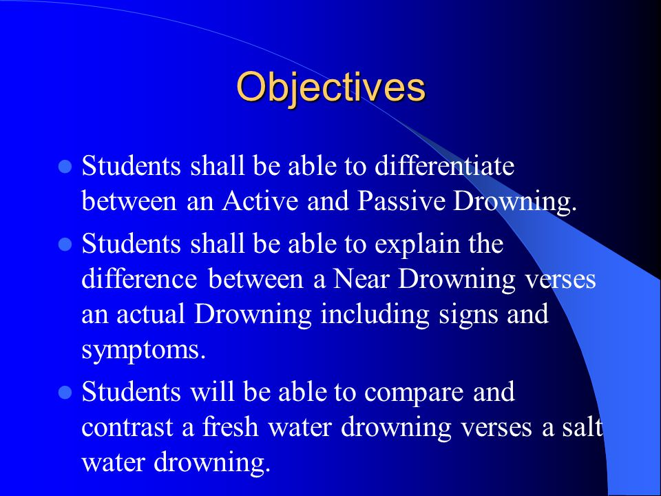 Objectives Students shall be able to differentiate between an Active and Passive Drowning. Students shall be able to explain the difference between a