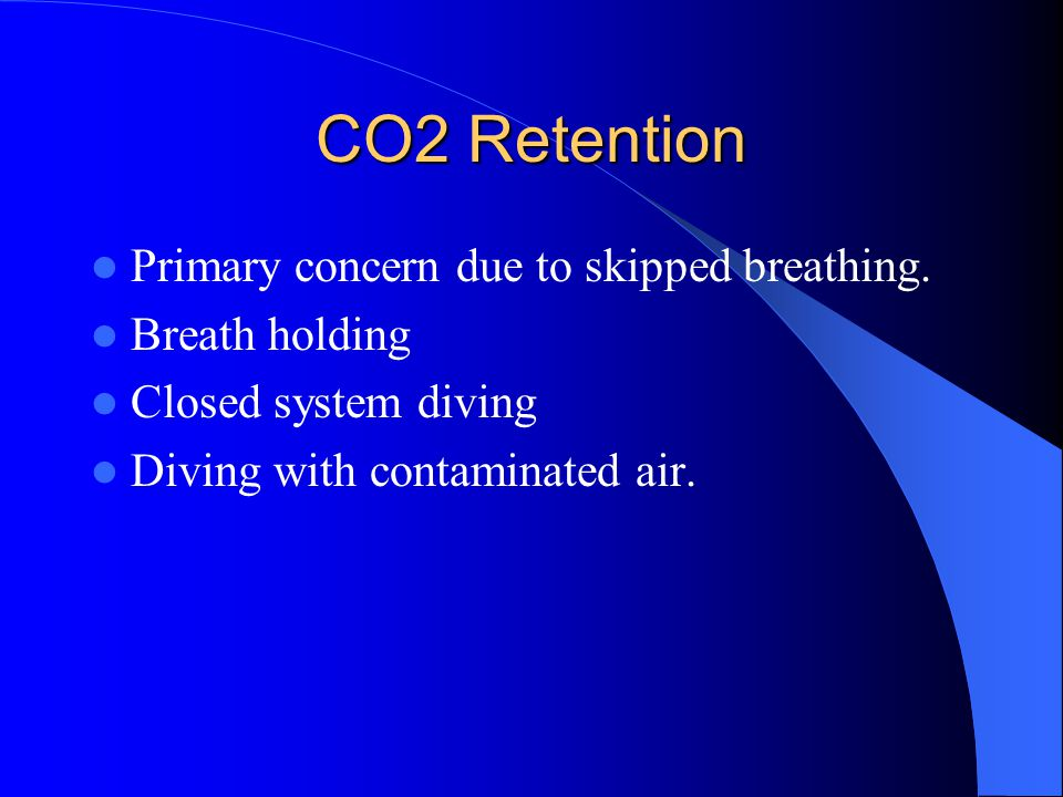CO2 Retention Primary concern due to skipped breathing. Breath holding Closed system diving Diving with contaminated air.