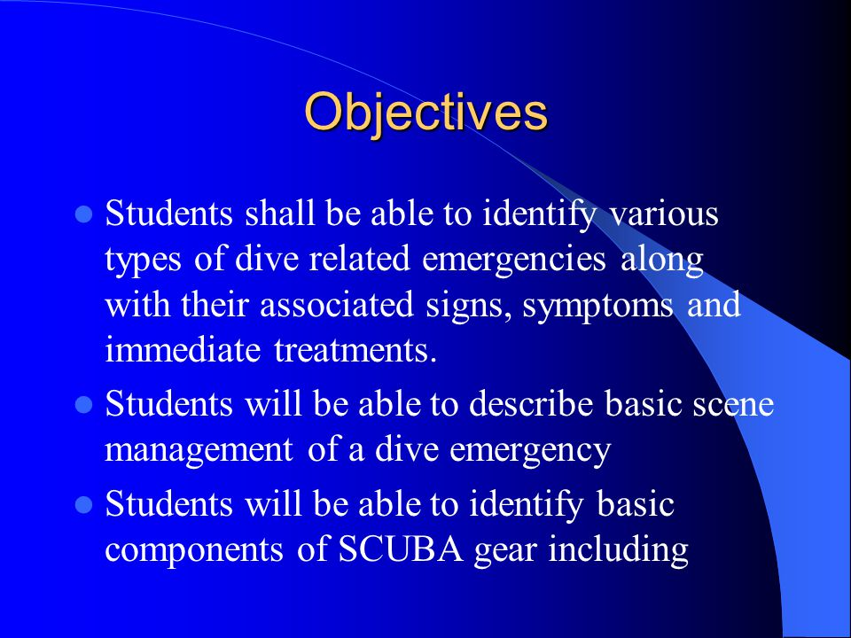 Objectives Students shall be able to identify various types of dive related emergencies along with their associated signs, symptoms and immediate trea