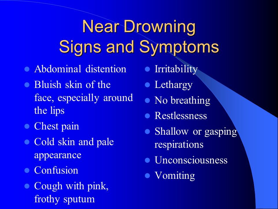 Near Drowning Signs and Symptoms Abdominal distention Bluish skin of the face, especially around the lips Chest pain Cold skin and pale appearance Con