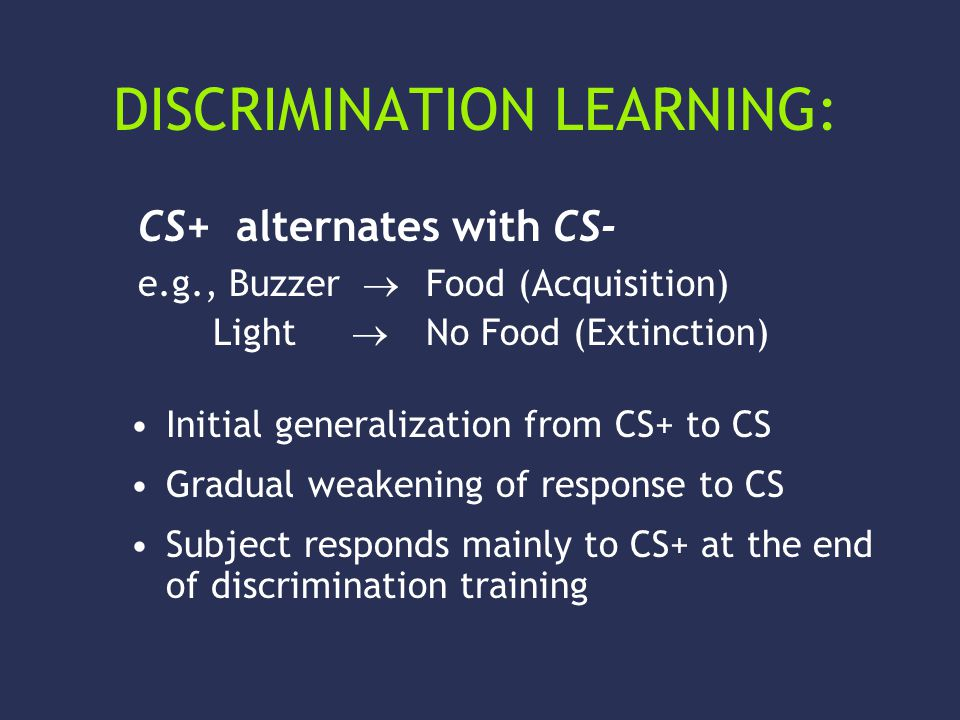DISCRIMINATION LEARNING: Initial generalization from CS+ to CS Gradual weakening of response to CS Subject responds mainly to CS+ at the end of discrimination training CS+ alternates with CS- e.g., Buzzer  Food (Acquisition) Light  No Food (Extinction)