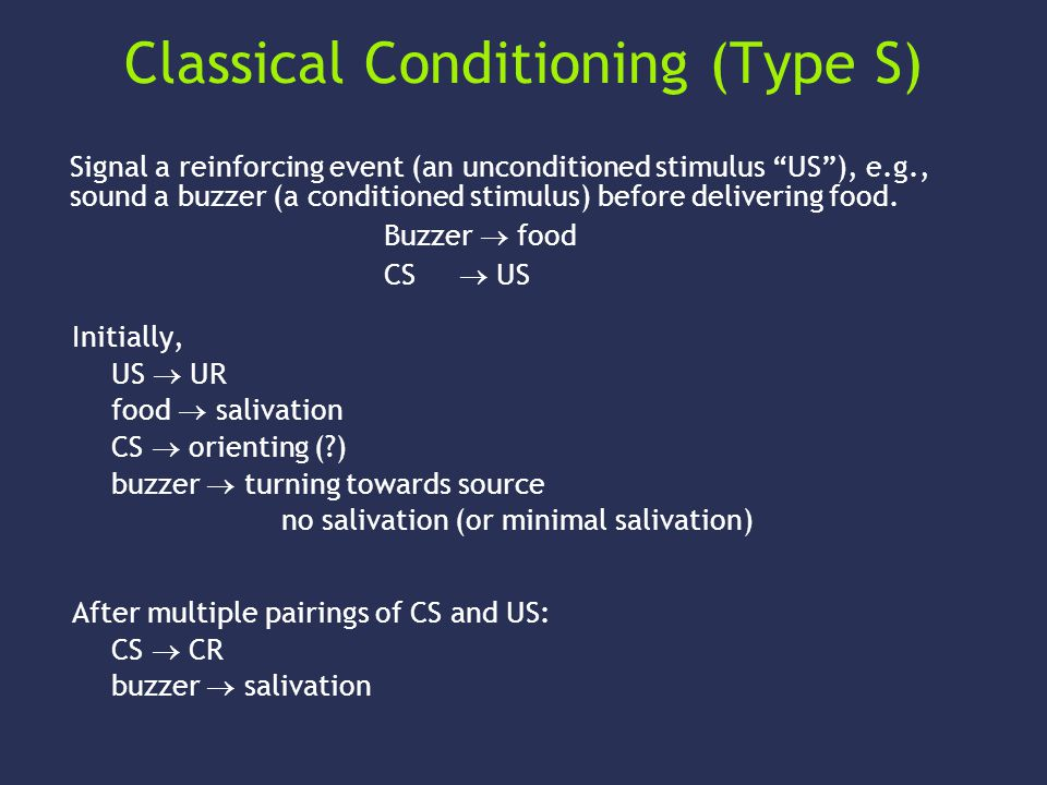 Classical Conditioning (Type S) Initially, US  UR food  salivation CS  orienting ( ) buzzer  turning towards source no salivation (or minimal salivation) After multiple pairings of CS and US: CS  CR buzzer  salivation Signal a reinforcing event (an unconditioned stimulus US ), e.g., sound a buzzer (a conditioned stimulus) before delivering food.