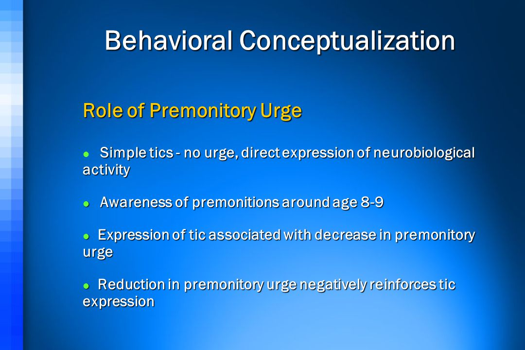 Behavioral Conceptualization Role of Premonitory Urge Simple tics - no urge, direct expression of neurobiological activity Awareness of premonitions around age 8-9 Awareness of premonitions around age 8-9 Expression of tic associated with decrease in premonitory urge Expression of tic associated with decrease in premonitory urge Reduction in premonitory urge negatively reinforces tic expression Reduction in premonitory urge negatively reinforces tic expression