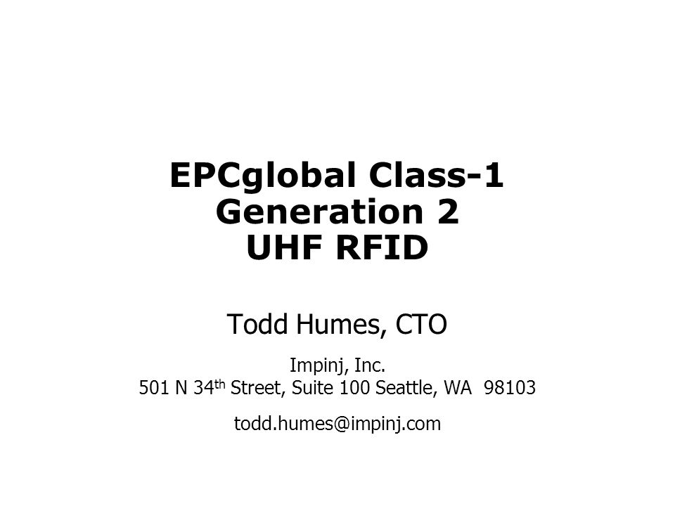 EPCglobal Class-1 Generation 2 UHF RFID Todd Humes, CTO Impinj, Inc. 501 N 34 th Street, Suite 100 Seattle, WA 98103 todd.humes@impinj.com