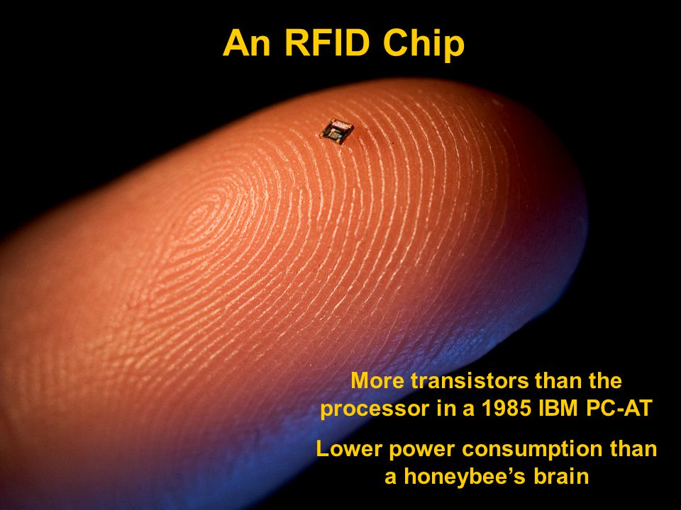 More transistors than the processor in a 1985 IBM PC-AT Lower power consumption than a honeybee's brain An RFID Chip