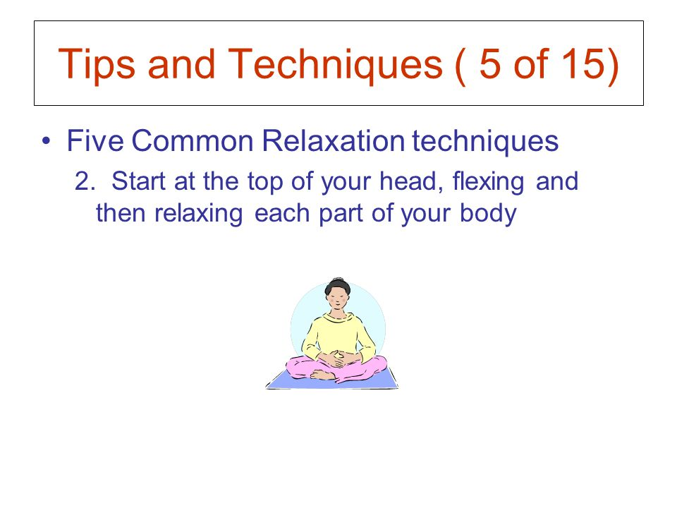Tips and Techniques ( 5 of 15) Five Common Relaxation techniques 2.