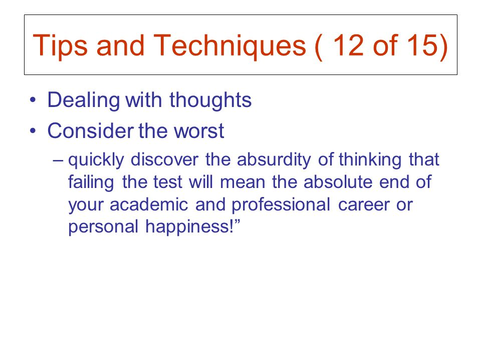 Tips and Techniques ( 12 of 15) Dealing with thoughts Consider the worst –quickly discover the absurdity of thinking that failing the test will mean the absolute end of your academic and professional career or personal happiness!
