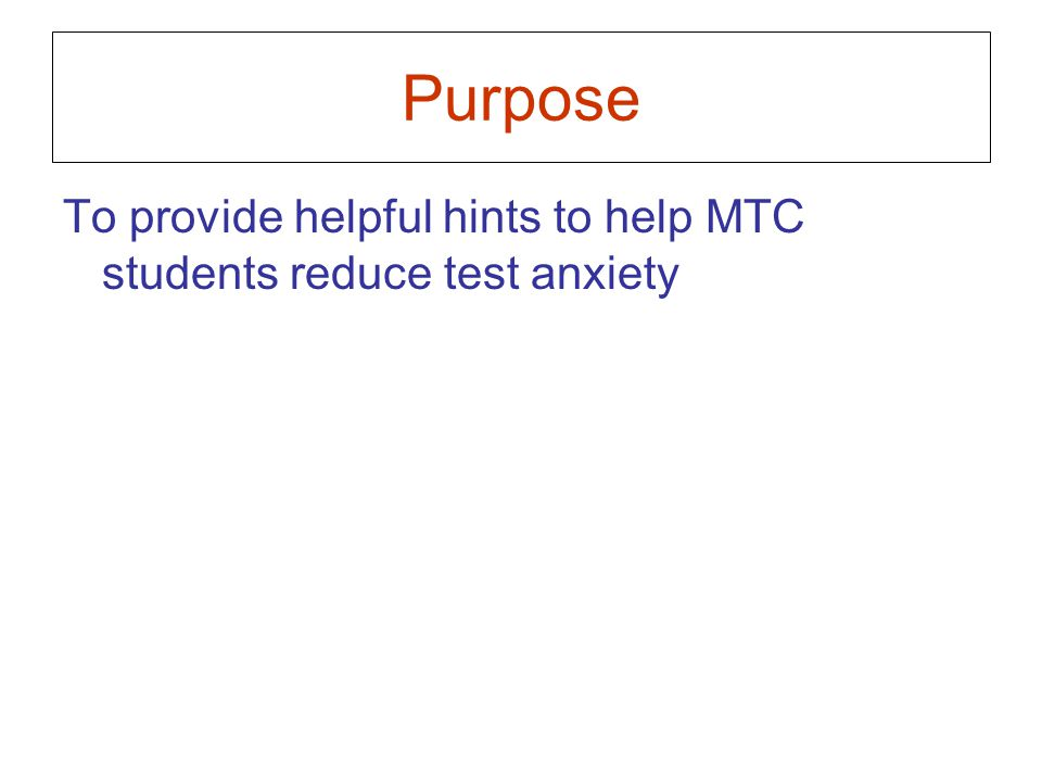 Purpose To provide helpful hints to help MTC students reduce test anxiety