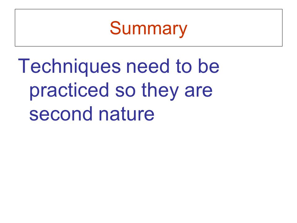 Summary Techniques need to be practiced so they are second nature