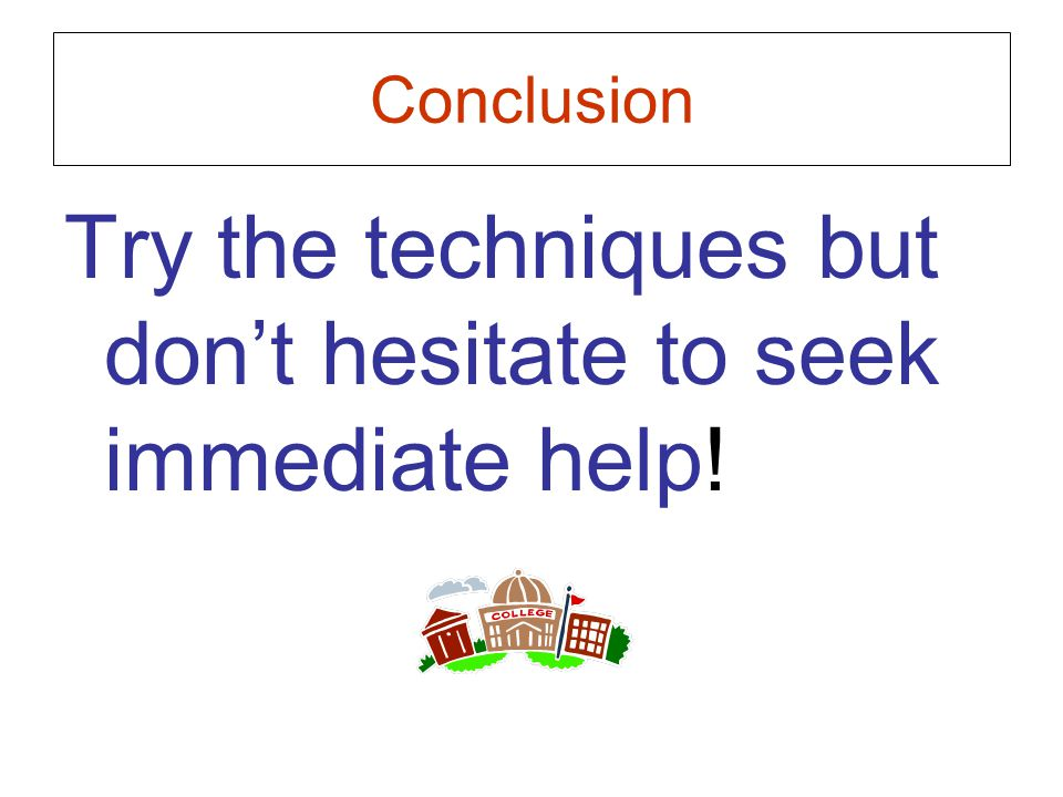 Conclusion Try the techniques but don't hesitate to seek immediate help!