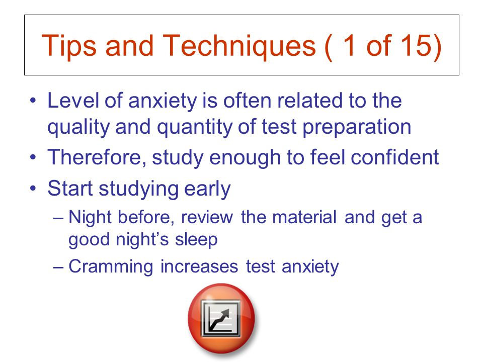 Tips and Techniques ( 2 of 15) Mentally practice going through the testing experience –Visualize seeing yourself answering the questions correctly and receiving the grade you want –The power of positive thinking and guided imagery –If you can see yourself doing well, you will do well!
