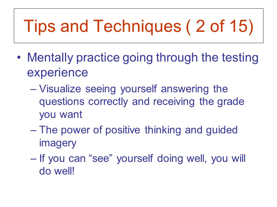 Tips and Techniques ( 13 of 15) Dealing with thoughts Zoom out –Briefly imagine that you are now a few hours, days, weeks, months, removed from this situation –Assess how much the current test situation will matter