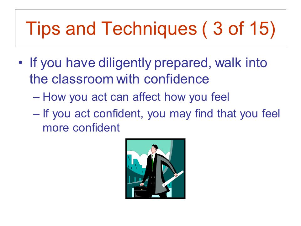 Tips and Techniques ( 3 of 15) If you have diligently prepared, walk into the classroom with confidence –How you act can affect how you feel –If you act confident, you may find that you feel more confident