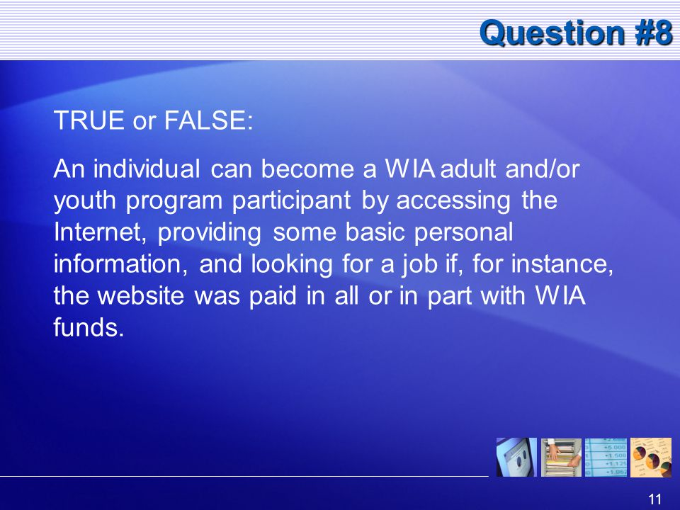 11 Question #8 TRUE or FALSE: An individual can become a WIA adult and/or youth program participant by accessing the Internet, providing some basic personal information, and looking for a job if, for instance, the website was paid in all or in part with WIA funds.