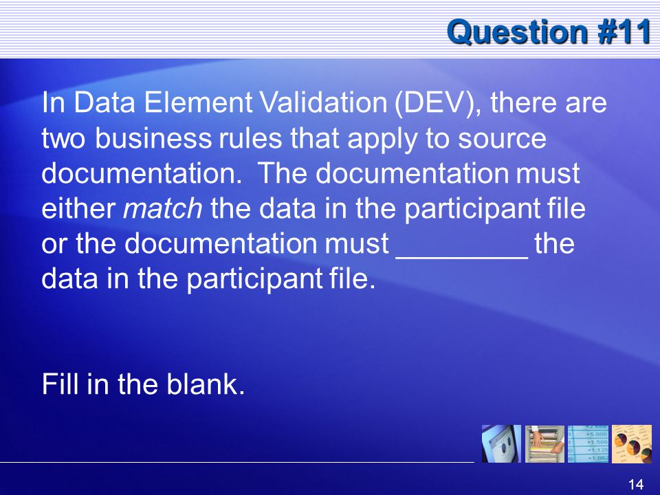 14 Question #11 In Data Element Validation (DEV), there are two business rules that apply to source documentation.