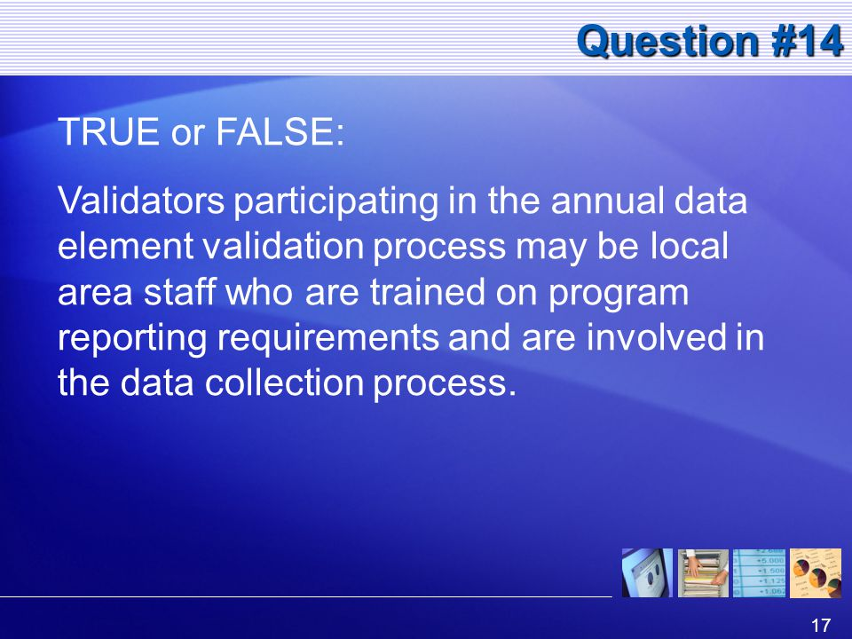 17 Question #14 TRUE or FALSE: Validators participating in the annual data element validation process may be local area staff who are trained on program reporting requirements and are involved in the data collection process.