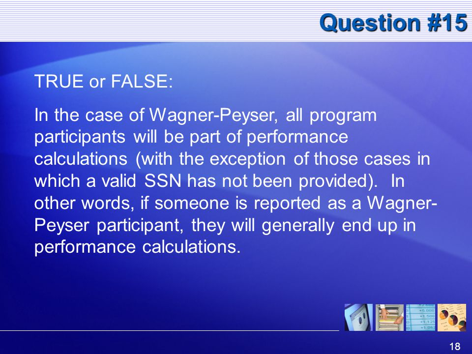 18 Question #15 TRUE or FALSE: In the case of Wagner-Peyser, all program participants will be part of performance calculations (with the exception of those cases in which a valid SSN has not been provided).