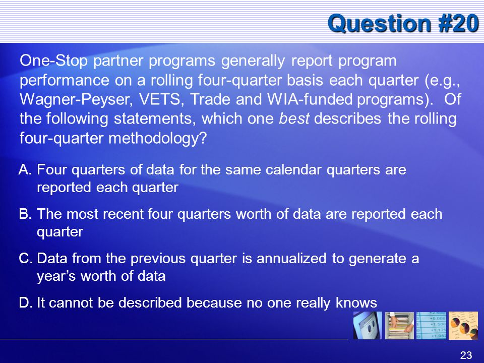 23 Question #20 One-Stop partner programs generally report program performance on a rolling four-quarter basis each quarter (e.g., Wagner-Peyser, VETS, Trade and WIA-funded programs).