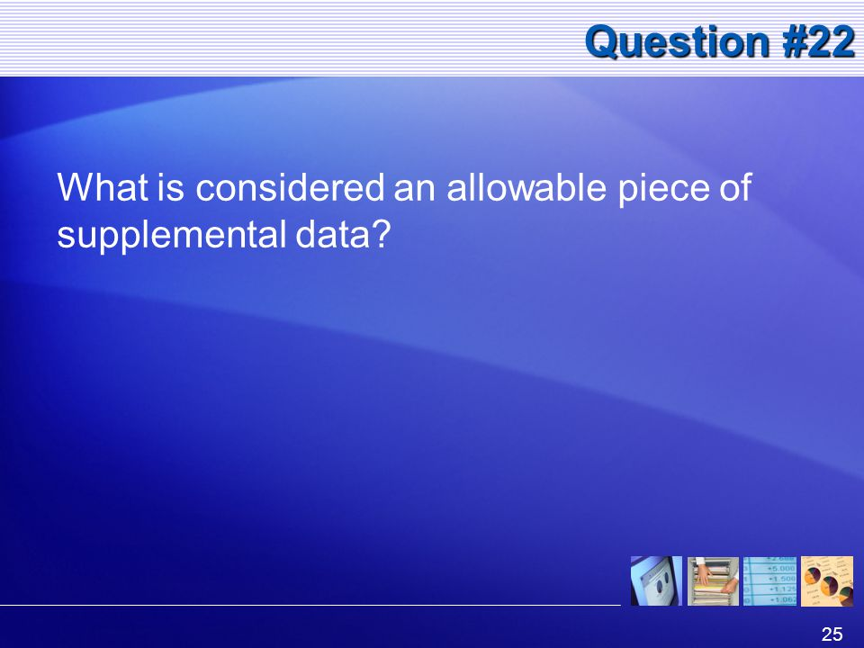 25 Question #22 What is considered an allowable piece of supplemental data?