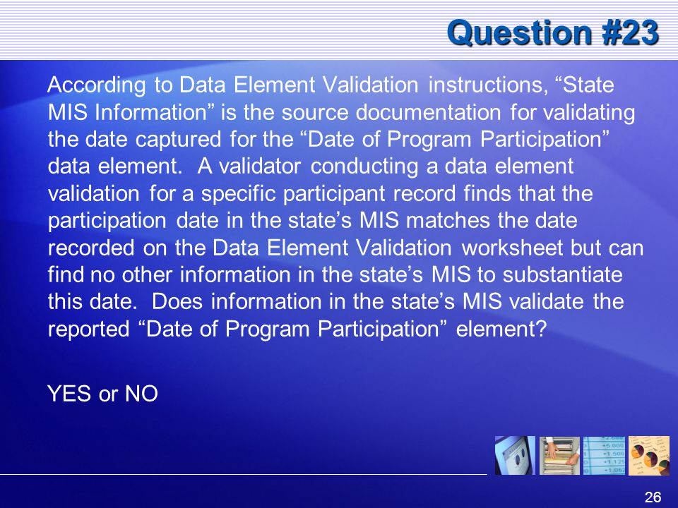 26 Question #23 According to Data Element Validation instructions, State MIS Information is the source documentation for validating the date captured for the Date of Program Participation data element.