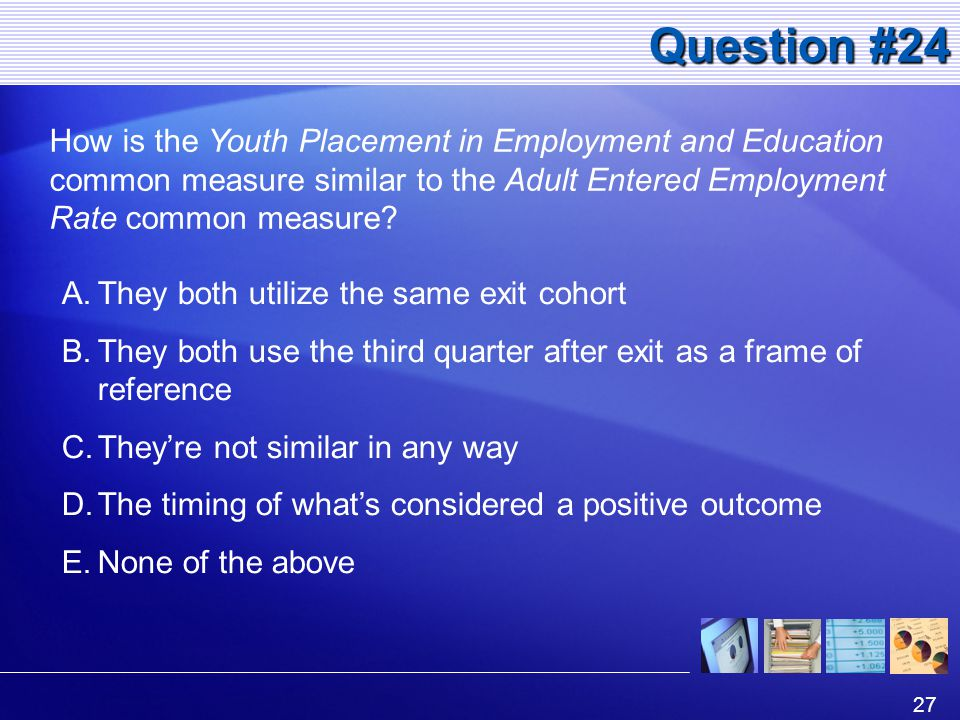 27 Question #24 How is the Youth Placement in Employment and Education common measure similar to the Adult Entered Employment Rate common measure.