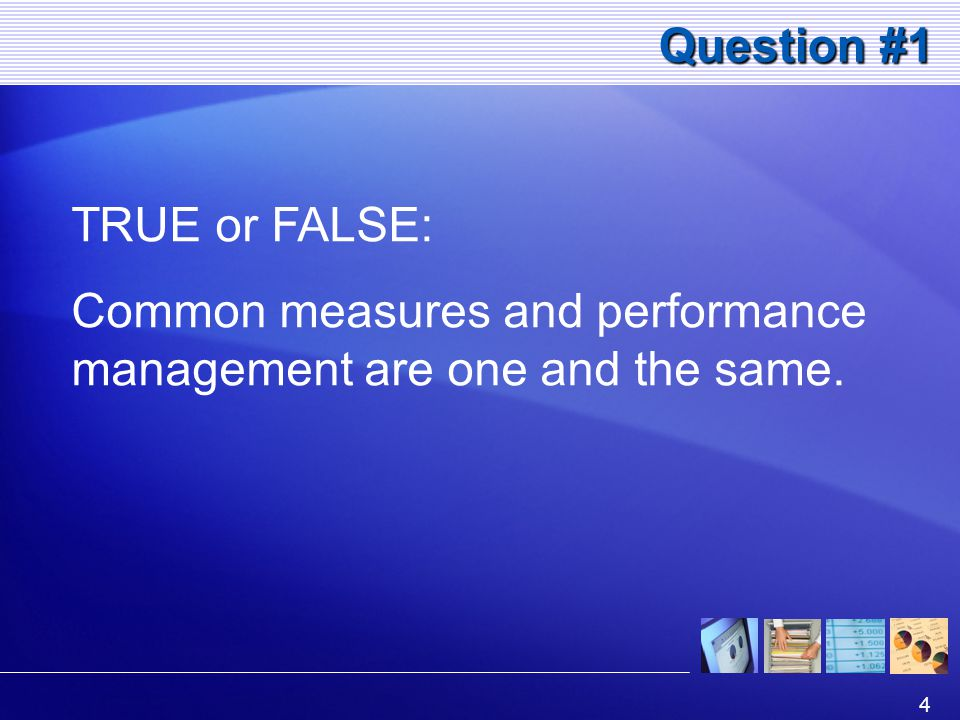 4 Question #1 TRUE or FALSE: Common measures and performance management are one and the same.