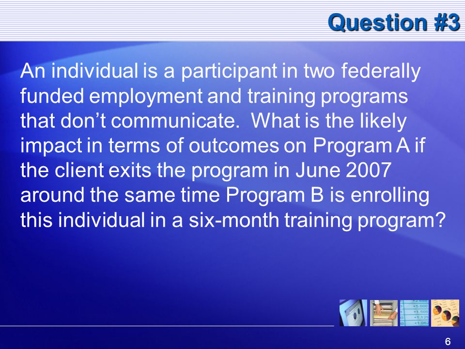 6 Question #3 An individual is a participant in two federally funded employment and training programs that don't communicate.