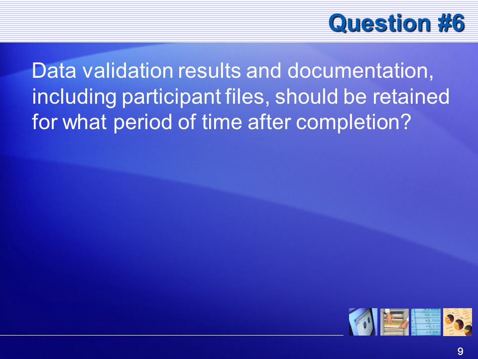 9 Question #6 Data validation results and documentation, including participant files, should be retained for what period of time after completion?