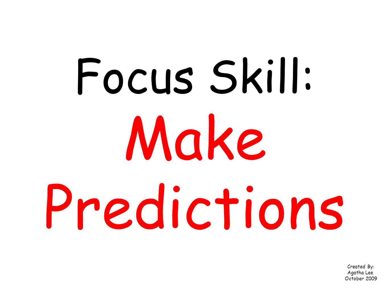 Focus Skill: Make Predictions Created By: Agatha Lee October 2009