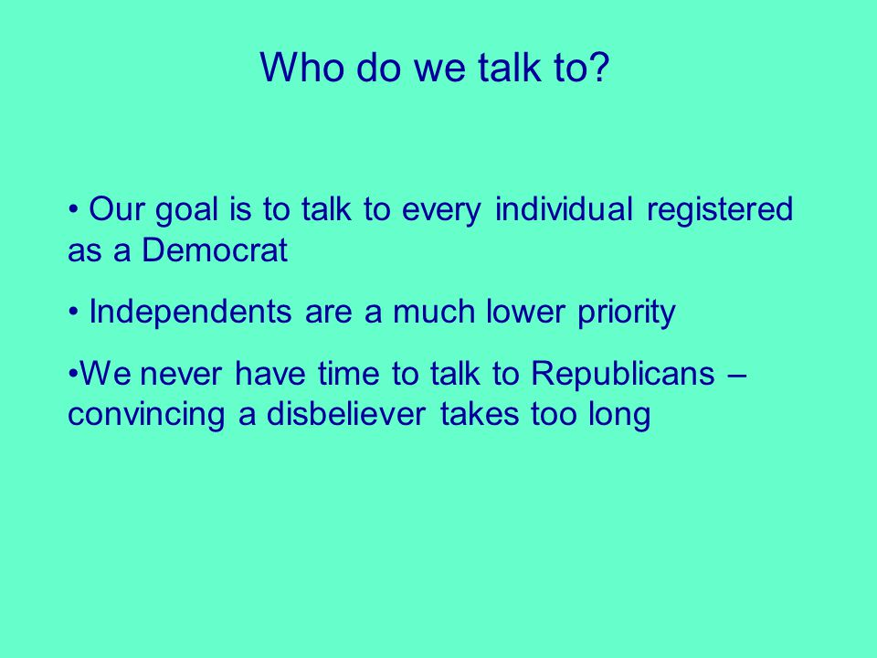 Who do we talk to? Our goal is to talk to every individual registered as a Democrat Independents are a much lower priority We never have time to talk