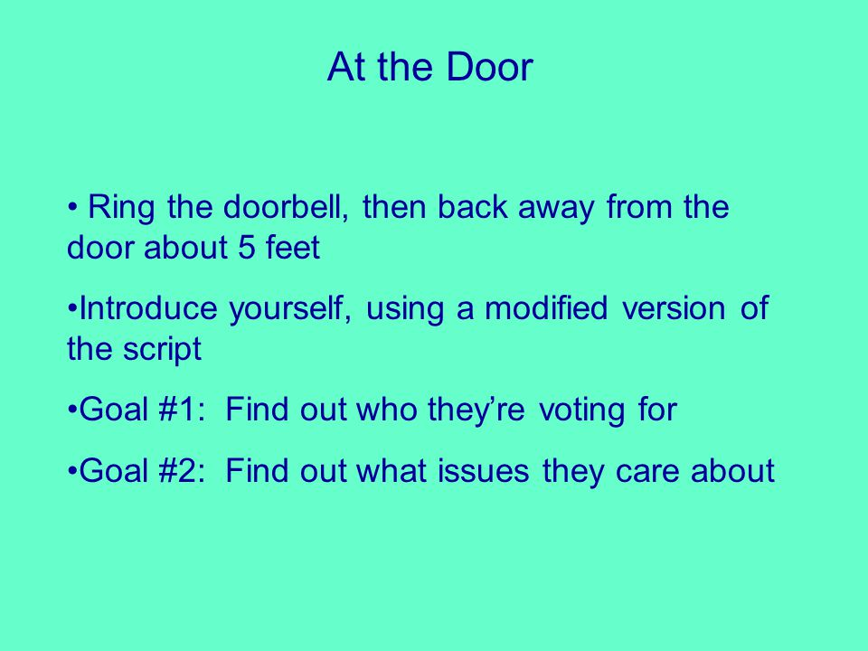 At the Door Ring the doorbell, then back away from the door about 5 feet Introduce yourself, using a modified version of the script Goal #1: Find out who they're voting for Goal #2: Find out what issues they care about