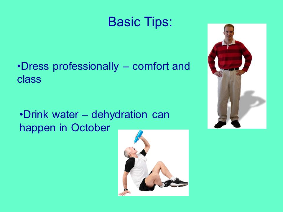 Basic Tips: Dress professionally – comfort and class Drink water – dehydration can happen in October